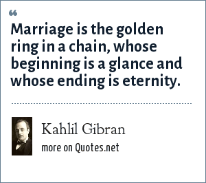 Kahlil Gibran: Marriage is the golden ring in a chain, whose beginning is a glance and whose ending is eternity.