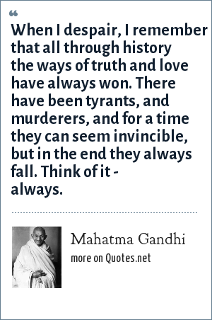 Mahatma Gandhi: When I despair, I remember that all through history the ways of truth and love have always won. There have been tyrants, and murderers, and for a time they can seem invincible, but in the end they always fall. Think of it - always.