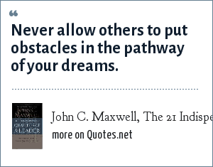 John C. Maxwell, The 21 Indispensible Qualities of a Leader: Never allow others to put obstacles in the pathway of your dreams.