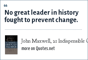 John Maxwell, 21 Indispensible Qualities of a Leader: No great leader in history fought to prevent change.