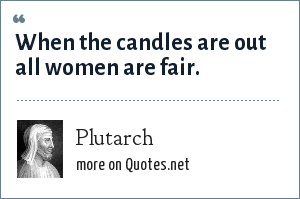 Plutarch: When the candles are out all women are fair.