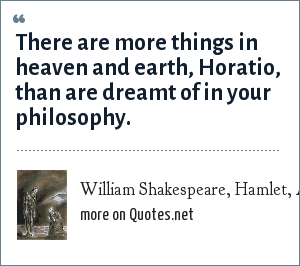 William Shakespeare, Hamlet, Act I, Scene 5: There are more things in heaven and earth, Horatio, than are dreamt of in your philosophy.