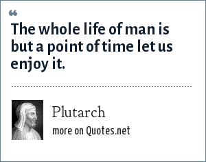 Plutarch: The whole life of man is but a point of time let us enjoy it.