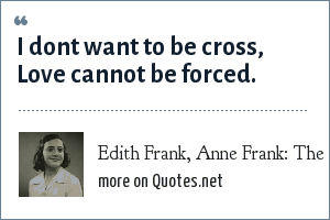 Edith Frank, Anne Frank: The Diary of a Young Girl: I dont want to be cross, Love cannot be forced.