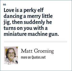 Matt Groening: Love is a perky elf dancing a merry little jig, then suddenly he turns on you with a miniature machine gun.