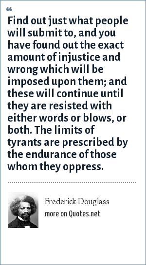 Frederick Douglass: Find out just what people will submit to, and you have found out the exact amount of injustice and wrong which will be imposed upon them; and these will continue until they are resisted with either words or blows, or both. The limits of tyrants are prescribed by the endurance of those whom they oppress.