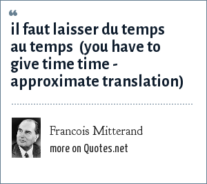 Francois Mitterand: il faut laisser du temps au temps  (you have to give time time - approximate translation)
