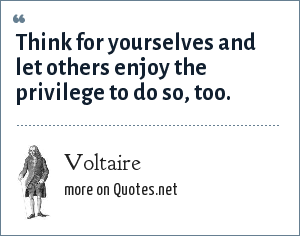 Voltaire: Think for yourselves and let others enjoy the privilege to do so, too.
