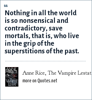 Anne Rice, The Vampire Lestat: Nothing in all the world is so nonsensical and contradictory, save mortals, that is, who live in the grip of the superstitions of the past.