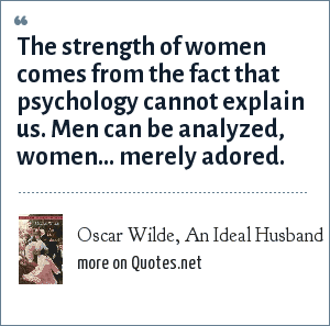 Oscar Wilde, An Ideal Husband: The strength of women comes from the fact that psychology cannot explain us. Men can be analyzed, women… merely adored.
