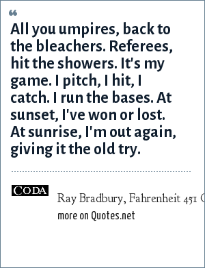 Ray Bradbury, Fahrenheit 451 Coda: All you umpires, back to the bleachers. Referees, hit the showers. It's my game. I pitch, I hit, I catch. I run the bases. At sunset, I've won or lost. At sunrise, I'm out again, giving it the old try.