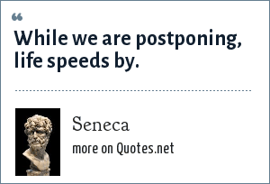 Seneca: While we are postponing, life speeds by.