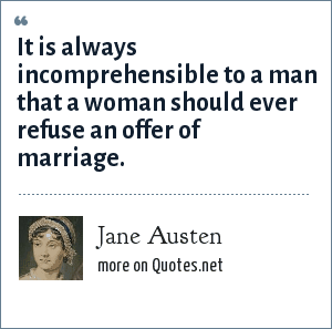 Jane Austen: It is always incomprehensible to a man that a woman should ever refuse an offer of marriage.