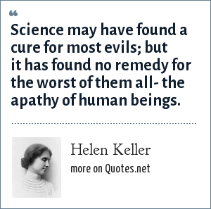 Helen Keller: Science may have found a cure for most evils; but it has found no remedy for the worst of them all- the apathy of human beings.