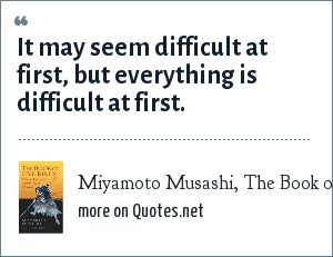 Miyamoto Musashi, The Book of Five Rings: It may seem difficult at first, but everything is difficult at first.