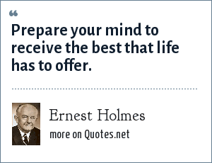 Ernest Holmes: Prepare your mind to receive the best that life has to offer.