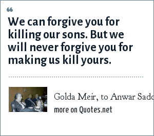 Golda Meir, to Anwar Saddat just before the peace talks.: We can forgive you for killing our sons. But we will never forgive you for making us kill yours.
