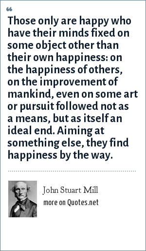 John Stuart Mill: Those only are happy who have their minds fixed on some object other than their own happiness: on the happiness of others, on the improvement of mankind, even on some art or pursuit followed not as a means, but as itself an ideal end. Aiming at something else, they find happiness by the way.