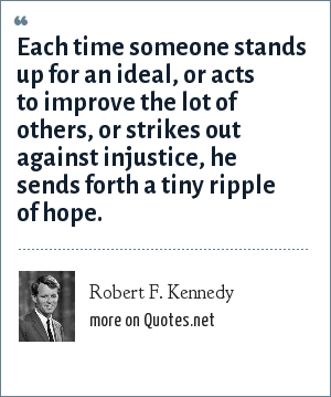 Robert F. Kennedy: Each time someone stands up for an ideal, or acts to improve the lot of others, or strikes out against injustice, he sends forth a tiny ripple of hope.