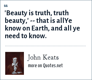 John Keats: 'Beauty is truth, truth beauty,' -- that is allYe know on Earth, and all ye need to know.