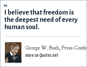 George W. Bush, Press Conference, White House, Tuesday, April 13, 2004: I believe that freedom is the deepest need of every human soul.