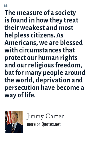 Jimmy Carter: The measure of a society is found in how they treat their weakest and most helpless citizens. As Americans, we are blessed with circumstances that protect our human rights and our religious freedom, but for many people around the world, deprivation and persecution have become a way of life.