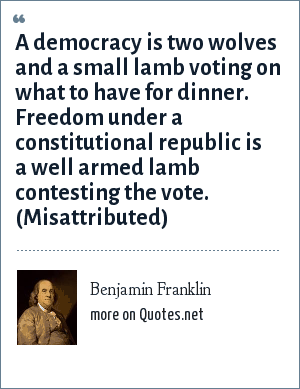 Benjamin Franklin: A democracy is two wolves and a small lamb voting on what to have for dinner. Freedom under a constitutional republic is a well armed lamb contesting the vote. (Misattributed)