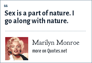 Marilyn Monroe: Sex is a part of nature. I go along with nature.