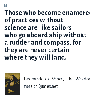 Leonardo da Vinci, The Wisdom of Leonardo da Vinci: Those who become enamored of practices without science are like sailors who go aboard ship without a rudder and compass, for they are never certain where they will land.