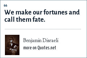 Benjamin Disraeli: We make our fortunes and call them fate.