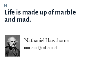 Nathaniel Hawthorne: Life is made up of marble and mud.
