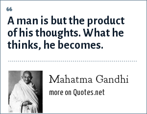 Mahatma Gandhi: A man is but the product of his thoughts. What he thinks, he becomes.