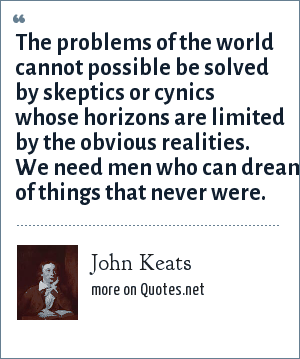 John Keats: The problems of the world cannot possible be solved by skeptics or cynics whose horizons are limited by the obvious realities. We need men who can dream of things that never were.
