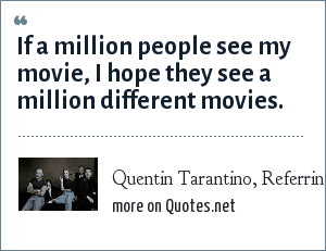 Quentin Tarantino, Referring to the movie Pulp Fiction: If a million people see my movie, I hope they see a million different movies.