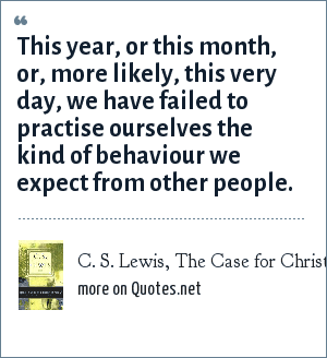C. S. Lewis, The Case for Christianity: This year, or this month, or, more likely, this very day, we have failed to practise ourselves the kind of behaviour we expect from other people.