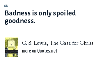 C. S. Lewis, The Case for Christianity: Badness is only spoiled goodness.