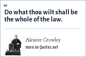 Aleister Crowley: Do what thou wilt shall be the whole of the law.