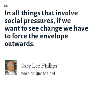 Gary Lee Phillips: In all things that involve social pressures, if we want to see change we have to force the envelope outwards.