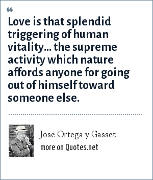 Jose Ortega y Gasset: Love is that splendid triggering of human vitality... the supreme activity which nature affords anyone for going out of himself toward someone else.