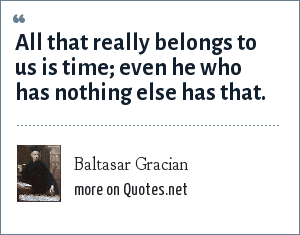 Baltasar Gracian: All that really belongs to us is time; even he who has nothing else has that.