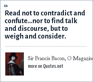 Sir Francis Bacon, O Magazine, April 2003: Read not to contradict and confute…nor to find talk and discourse, but to weigh and consider.