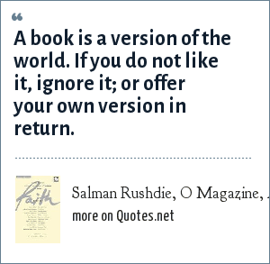 Salman Rushdie, O Magazine, April 2003: A book is a version of the world. If you do not like it, ignore it; or offer your own version in return.