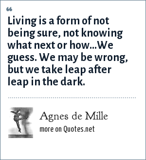 Agnes de Mille: Living is a form of not being sure, not knowing what next or how…We guess. We may be wrong, but we take leap after leap in the dark.