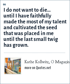 Kathe Kollwitz, O Magazine, September 2002: I do not want to die... until I have faithfully made the most of my talent and cultivated the seed that was placed in me until the last small twig has grown.