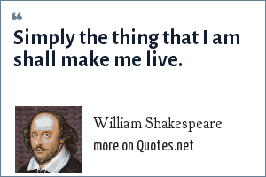 William Shakespeare: Simply the thing that I am shall make me live.