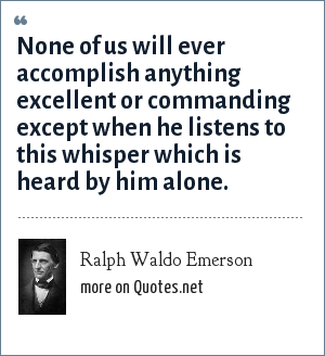 Ralph Waldo Emerson: None of us will ever accomplish anything excellent or commanding except when he listens to this whisper which is heard by him alone.