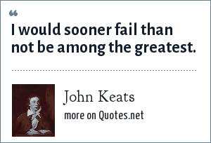 John Keats: I would sooner fail than not be among the greatest.