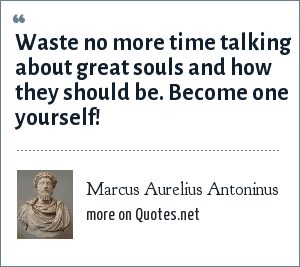 Marcus Aurelius Antoninus: Waste no more time talking about great souls and how they should be. Become one yourself!