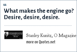 Stanley Kunitz, O Magazine, September 2003: What makes the engine go? Desire, desire, desire.