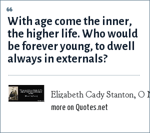 Elizabeth Cady Stanton, O Magazine, October 2003: With age come the inner, the higher life. Who would be forever young, to dwell always in externals?